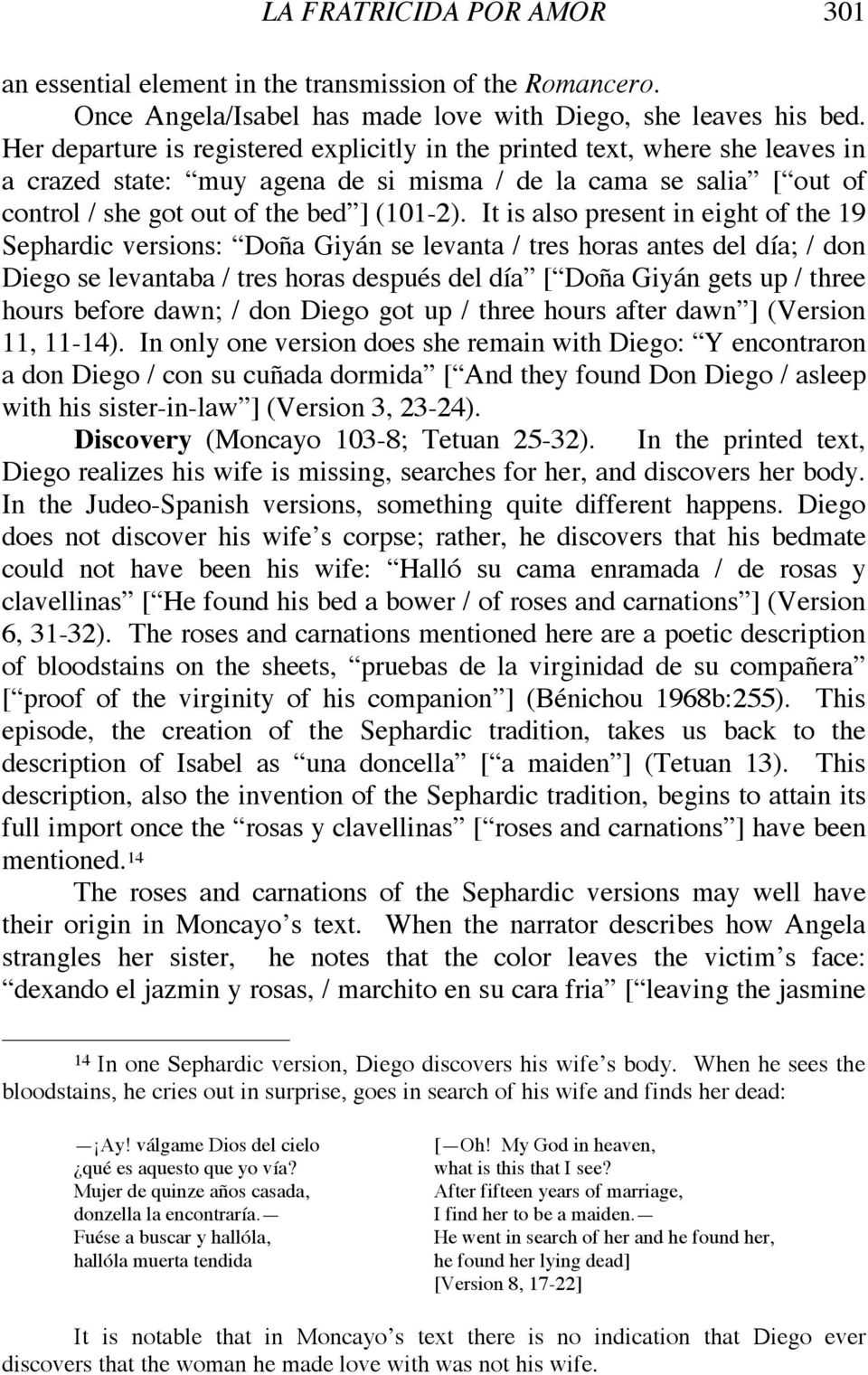 It is also present in eight of the 19 Sephardic versions: Doña Giyán se levanta / tres horas antes del día; / don Diego se levantaba / tres horas después del día [ Doña Giyán gets up / three hours