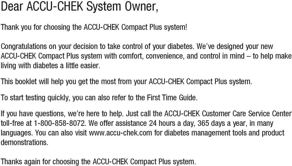 This booklet will help you get the most from your ACCU-CHEK Compact Plus system. To start testing quickly, you can also refer to the First Time Guide. If you have questions, we re here to help.