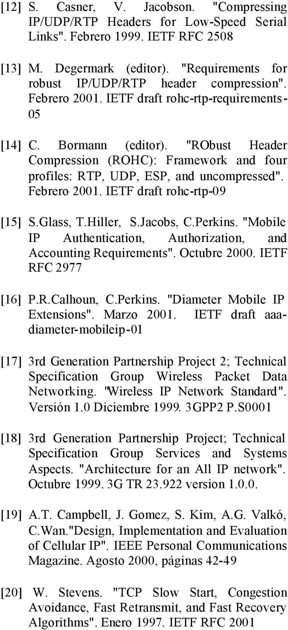 """RObust Header Compression (ROHC): Framework and four profiles: RTP, UDP, ESP, and uncompressed"". Febrero 2001. IETF draft rohc-rtp-09 [15] S.Glass, T.Hiller, S.Jacobs, C.Perkins."