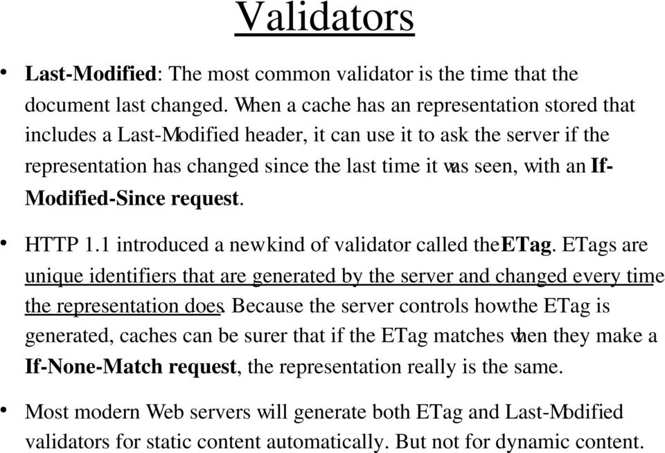 Since request. HTTP 1.1 introduced a new kind of validator called the ETag. ETags are unique identifiers that are generated by the server and changed every time the representation does.