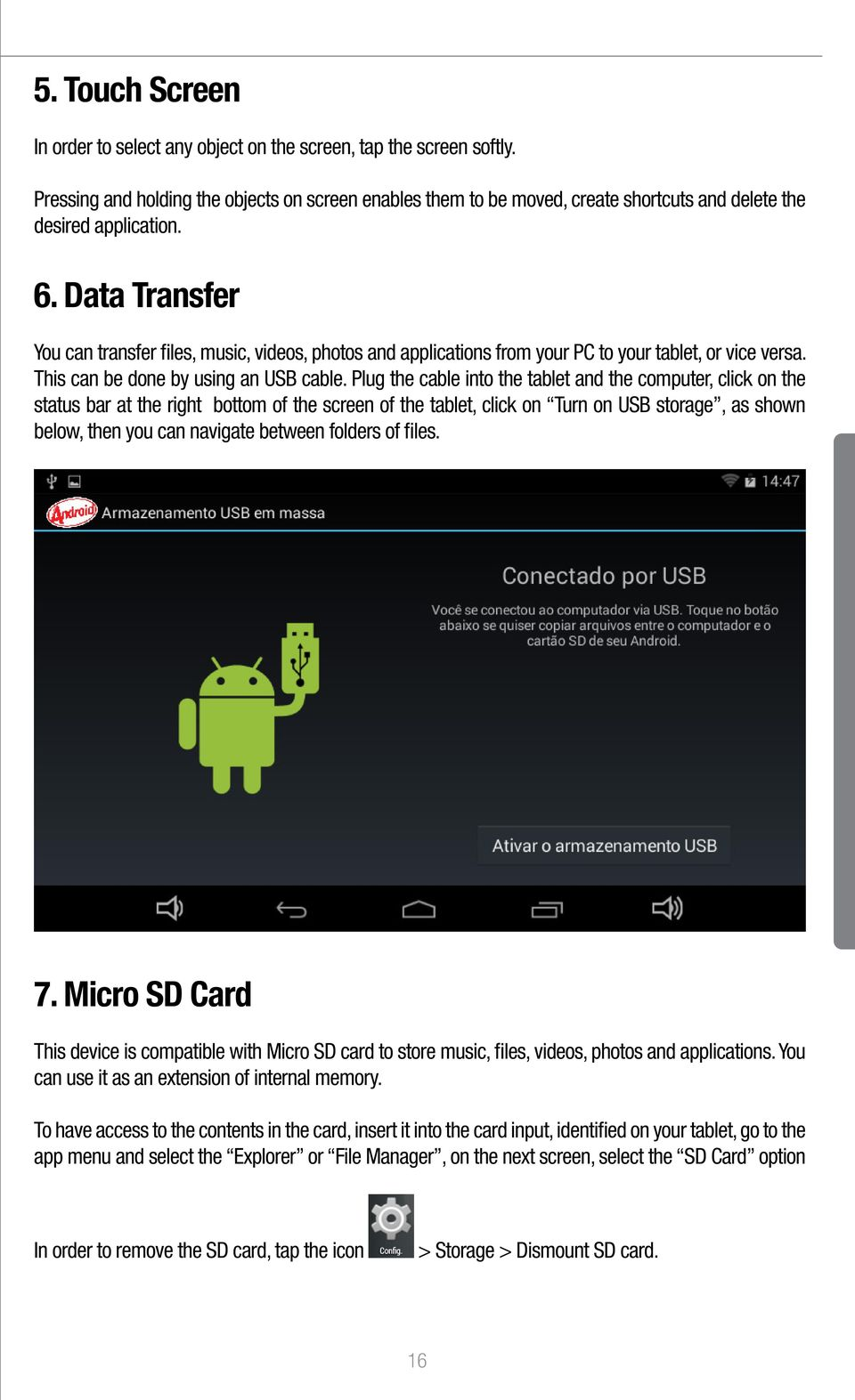 Data Transfer You can transfer files, music, videos, photos and applications from your PC to your tablet, or vice versa. This can be done by using an USB cable.