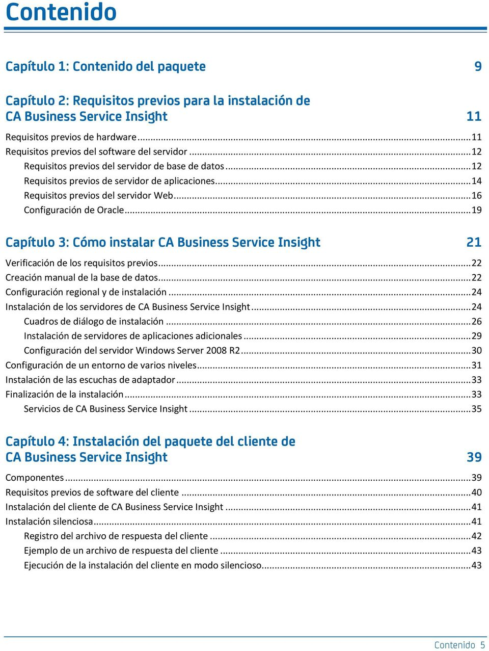 .. 16 Configuración de Oracle... 19 Capítulo 3: Cómo instalar CA Business Service Insight 21 Verificación de los requisitos previos... 22 Creación manual de la base de datos.