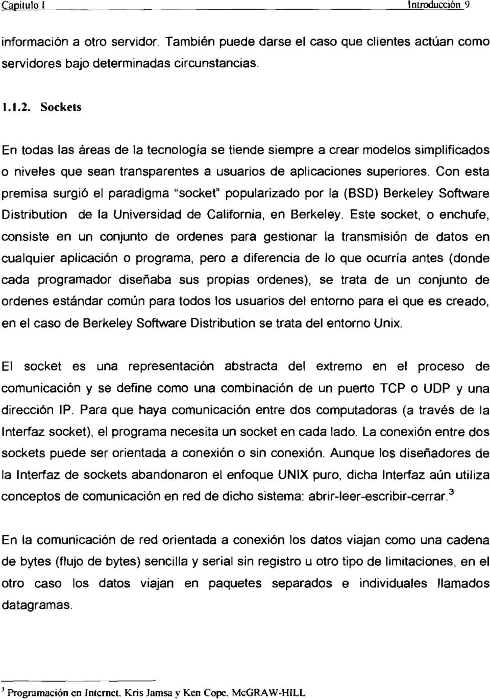 "Con esta premisa surgió el paradigma ""socket"" popularizado por la (BSD) Berkeley Software Distribution de la Universidad de California, en Berkeley."