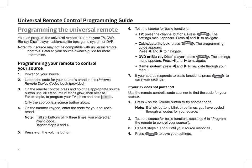 2. Locate the code for your source s brand in the Universal Remote Device Codes book (provided). 3.