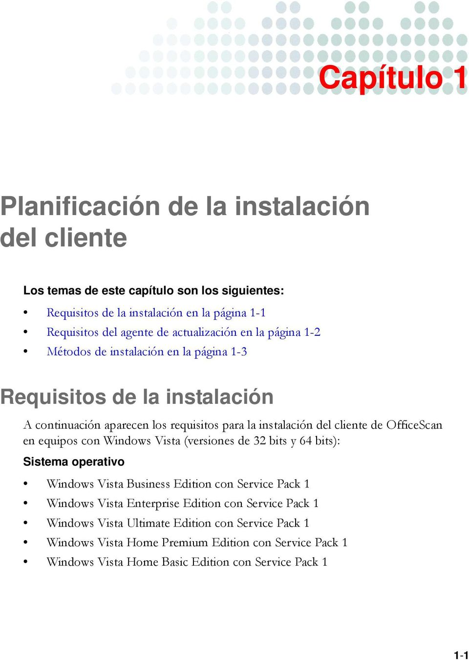 OfficeScan en equipos con Windows Vista (versiones de 32 bits y 64 bits): Sistema operativo Windows Vista Business Edition con Service Pack 1 Windows Vista Enterprise Edition