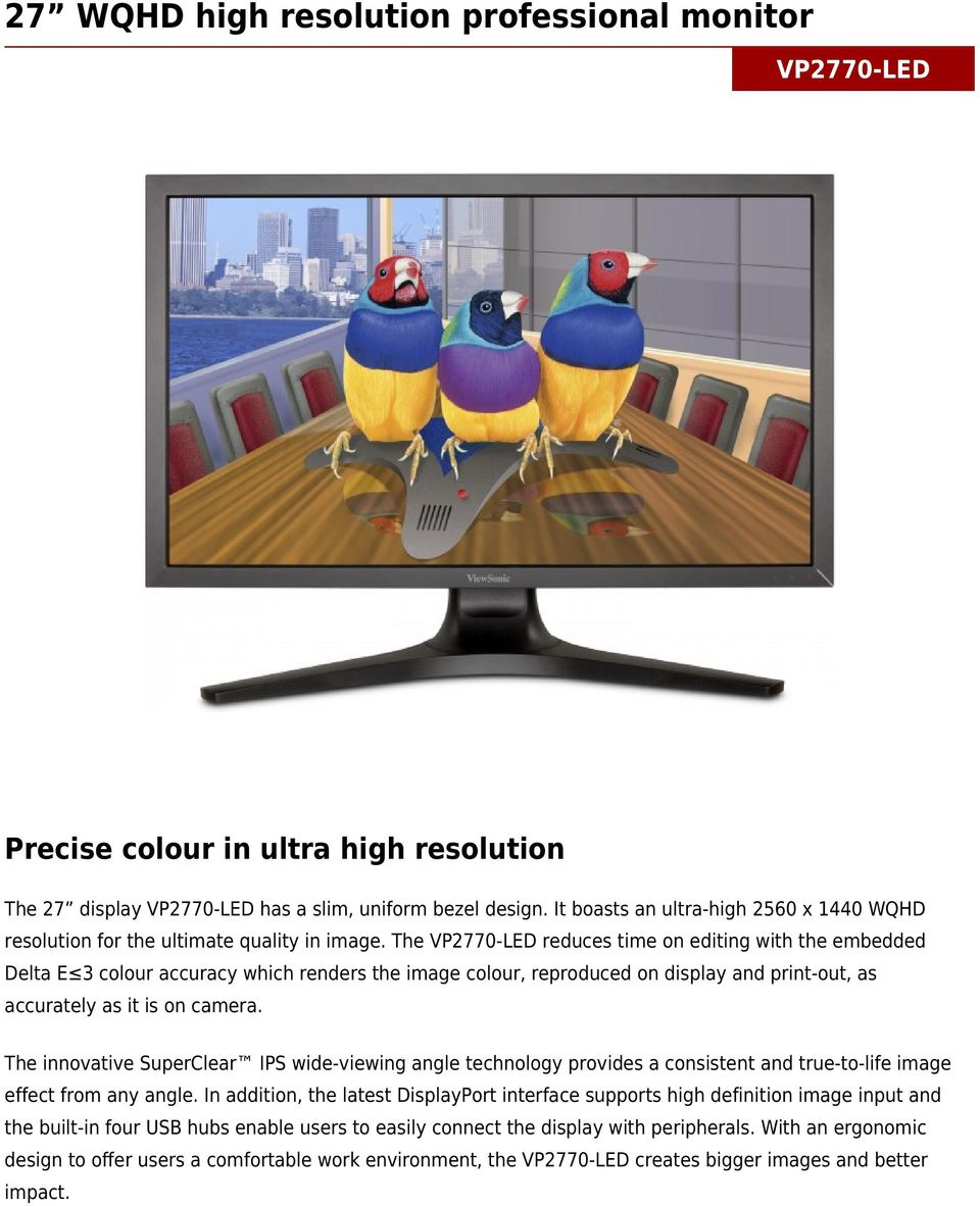 The VP2770-LED reduces time on editing with the embedded Delta E 3 colour accuracy which renders the image colour, reproduced on display and print-out, as accurately as it is on camera.