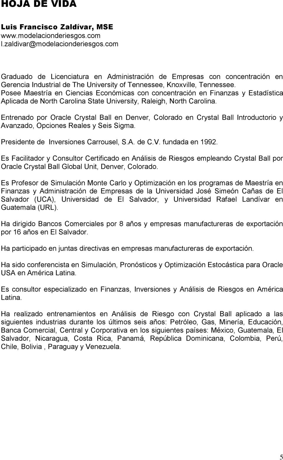 Posee Maestría en Ciencias Económicas con concentración en Finanzas y Estadística Aplicada de North Carolina State University, Raleigh, North Carolina.