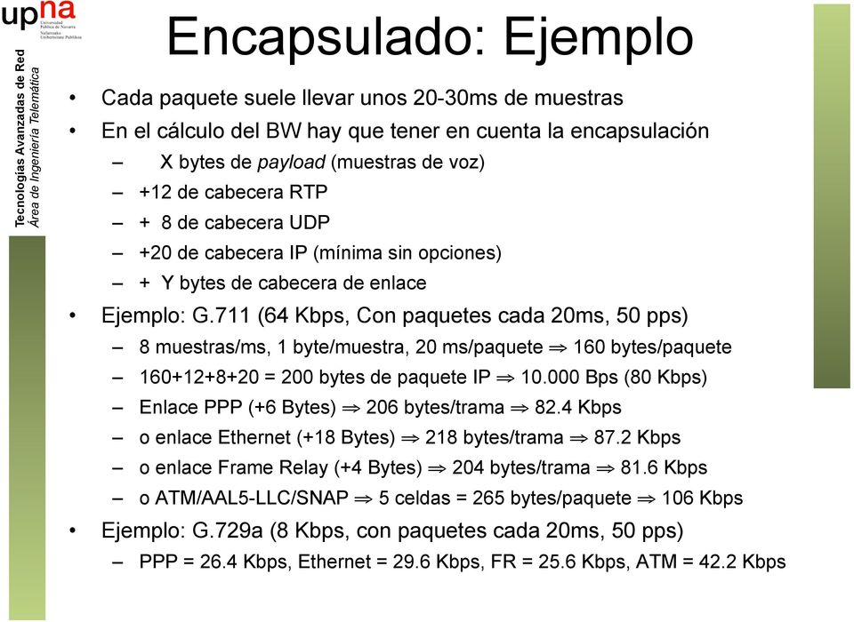 711 (64 Kbps, Con paquetes cada 20ms, 50 pps) 8 muestras/ms, 1 byte/muestra, 20 ms/paquete 160 bytes/paquete 160+12+8+20 = 200 bytes de paquete IP 10.