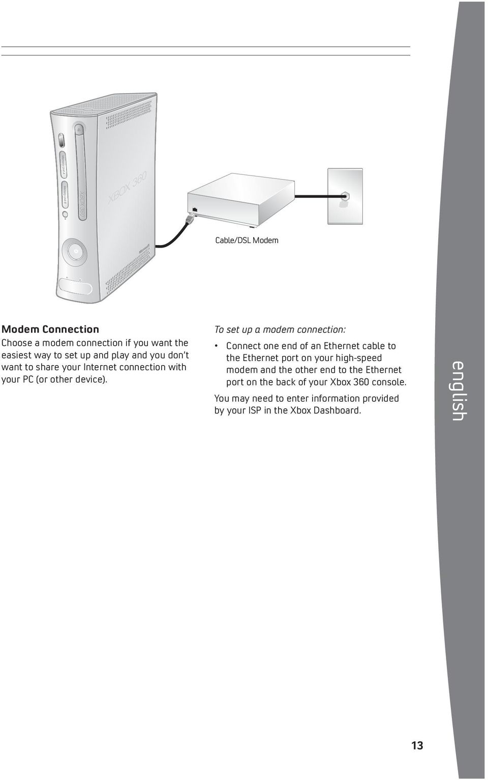 To set up a modem connection: Connect one end of an Ethernet cable to the Ethernet port on your high-speed modem and