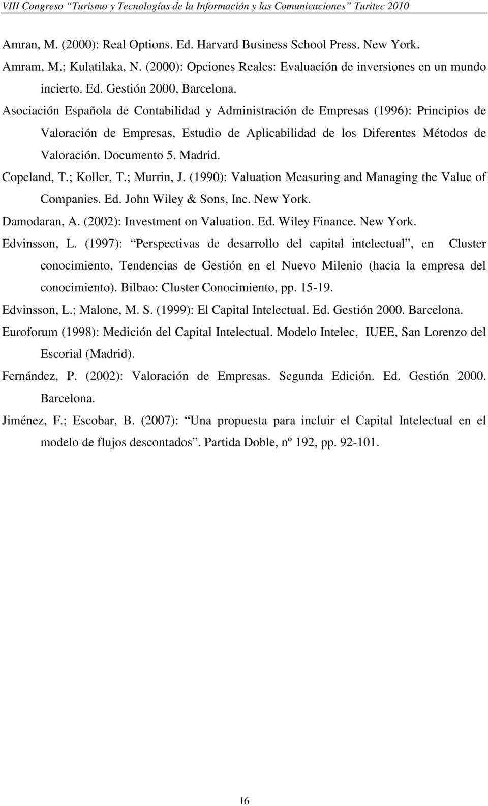 Copeland, T.; Koller, T.; Murrin, J. (1990): Valuation Measuring and Managing the Value of Companies. Ed. John Wiley & Sons, Inc. New York. Damodaran, A. (2002): Investment on Valuation. Ed. Wiley Finance.