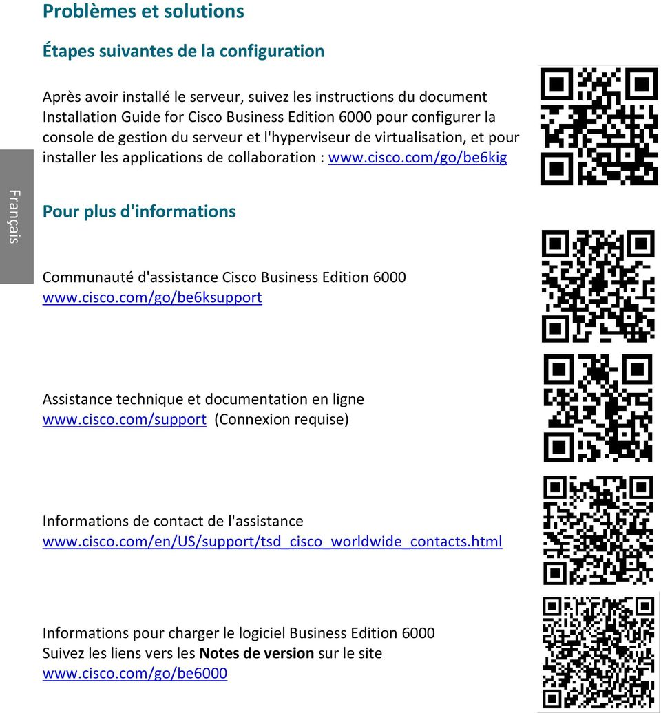 com/go/be6kig Français Pour plus d'informations Communauté d'assistance Cisco Business Edition 6000 www.cisco.com/go/be6ksupport Assistance technique et documentation en ligne www.cisco.com/support (Connexion requise) Informations de contact de l'assistance www.