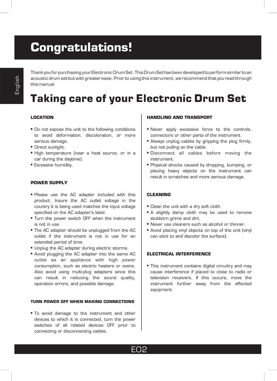 Taking care of your Electronic Drum Set LOCATION Do not expose the unit to the following conditions to avoid deformation, discoloration, or more serious damage. Direct sunlight.
