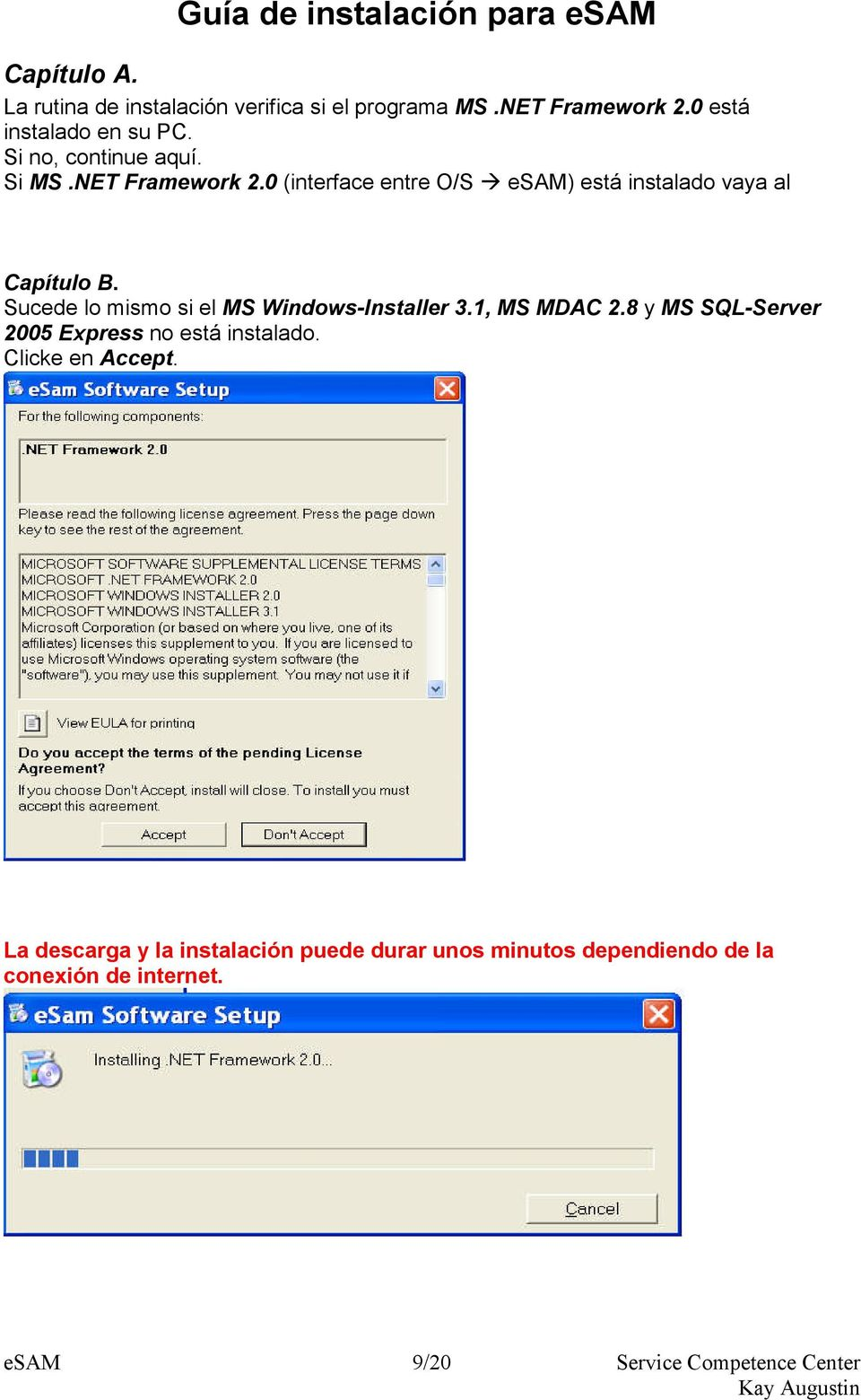 Sucede lo mismo si el MS Windows-Installer 3.1, MS MDAC 2.8 y MS SQL-Server 2005 Express no está instalado.