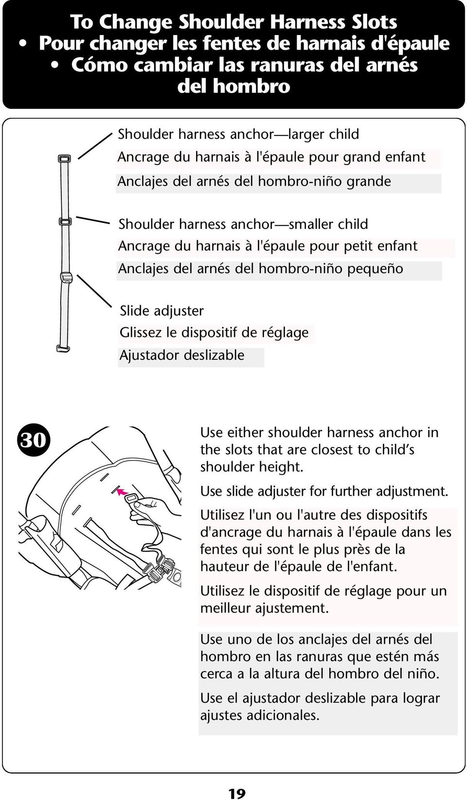 Glissez le dispositif de réglage Ajustador deslizable 30 Use either shoulder harness anchor in the slots that are closest to child s shoulder height. Use slide adjuster for further adjustment.