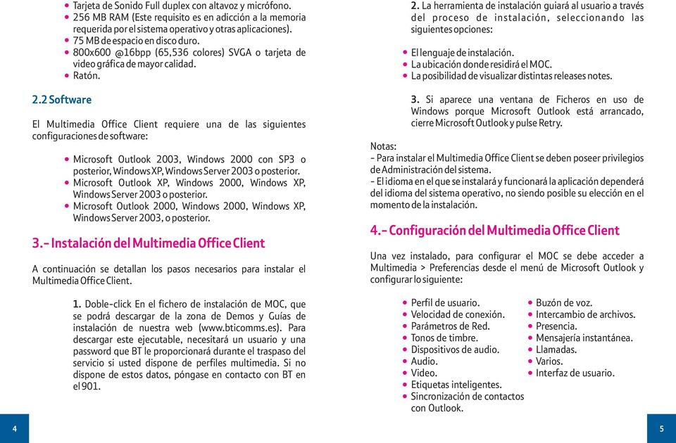 El Multimedia Office Client requiere una de las siguientes configuraciones de software: Microsoft Outlook 2003, Windows 2000 con SP3 o posterior, Windows XP, Windows Server 2003 o posterior.