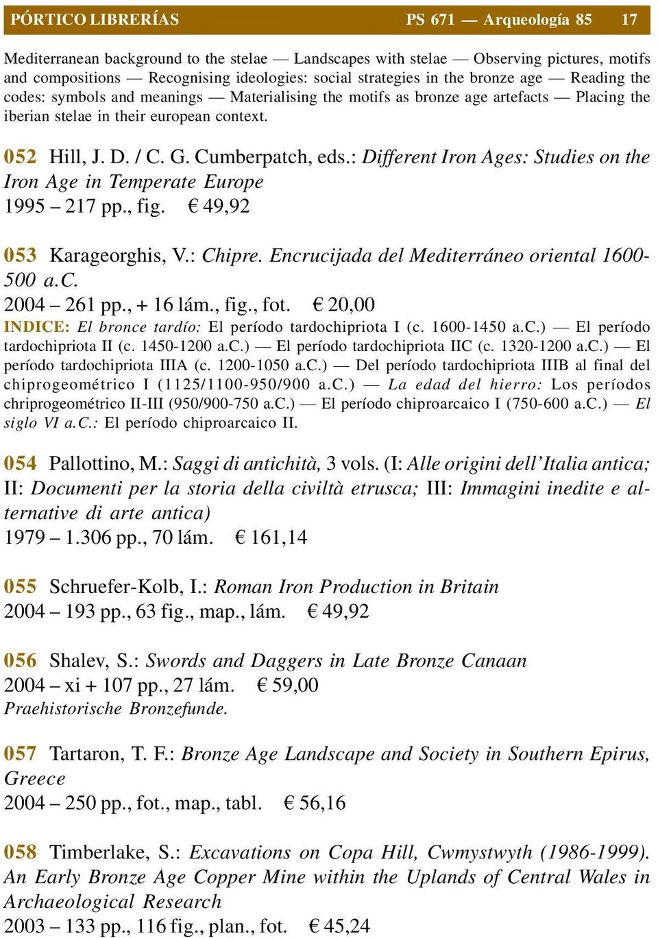 : Different Iron Ages: Studies on the Iron Age in Temperate Europe 1995 217 pp., fig. 49,92 053 Karageorghis, V.: Chipre. Encrucijada del Mediterráneo oriental 1600-500 a.c. 2004 261 pp., + 16 lám.