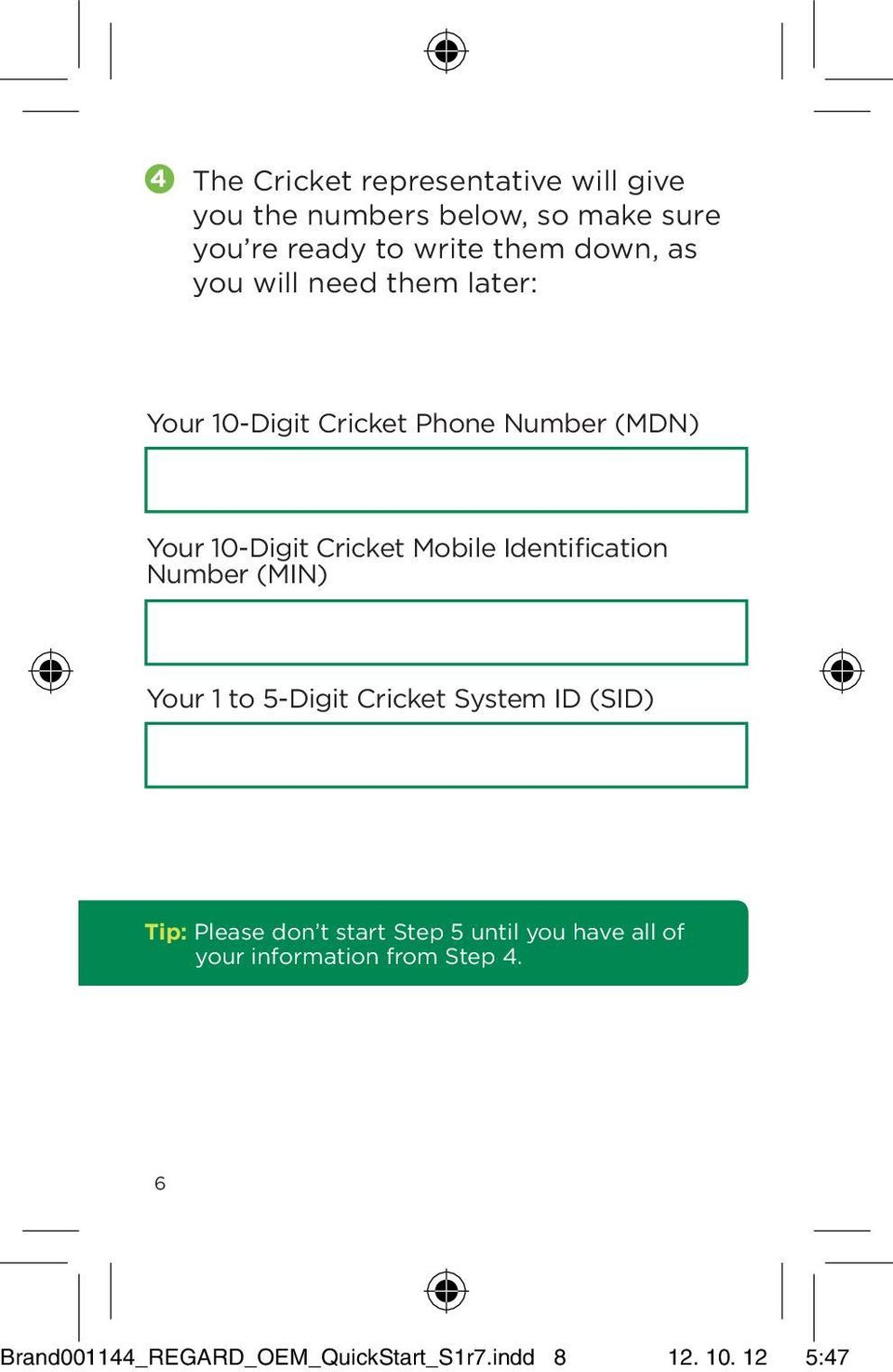 Identification Number (MIN) Your 1 to 5-Digit Cricket System ID (SID) Tip: Please don t start Step 5