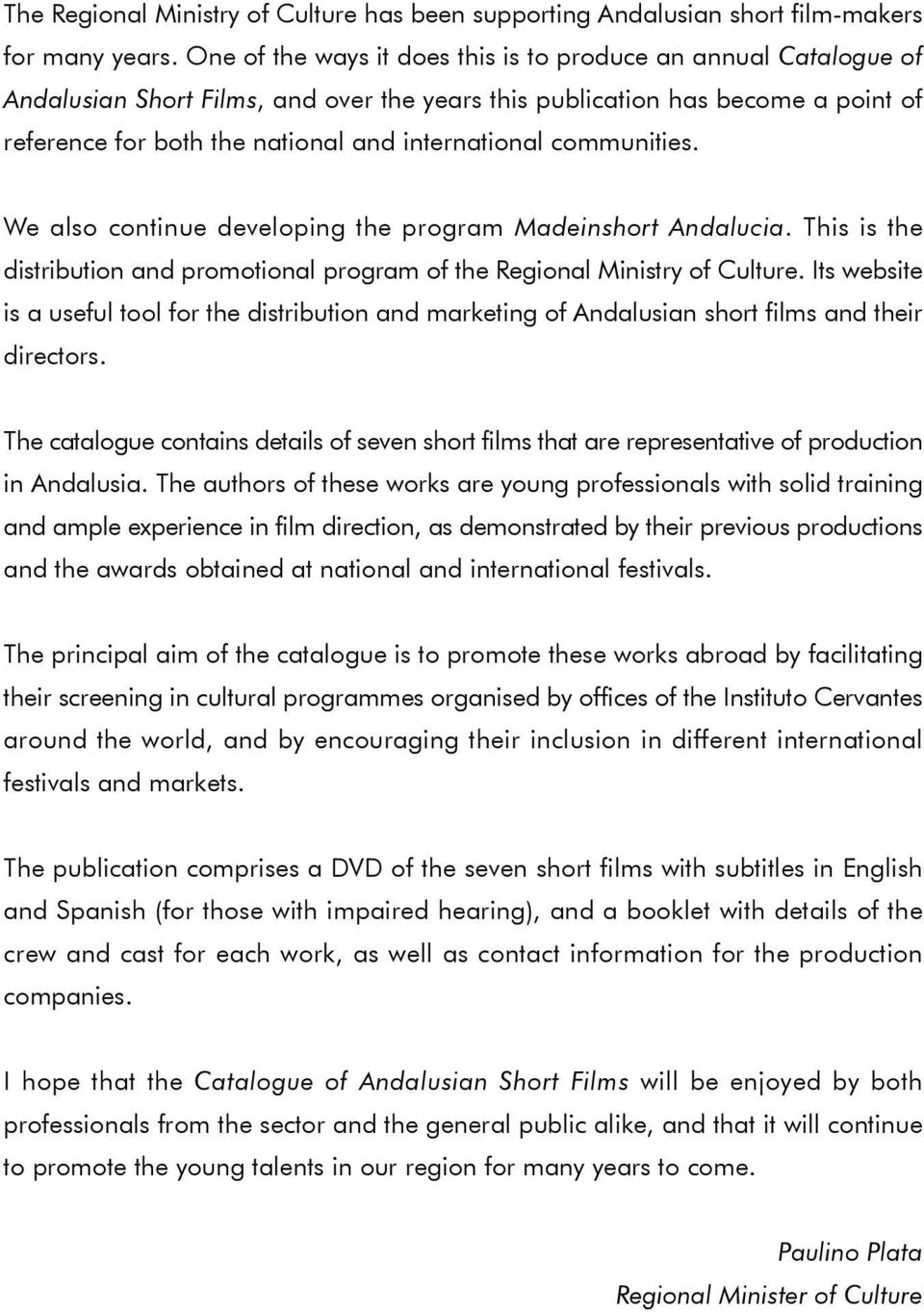 communities. We also continue developing the program Madeinshort Andalucia. This is the distribution and promotional program of the Regional Ministry of Culture.
