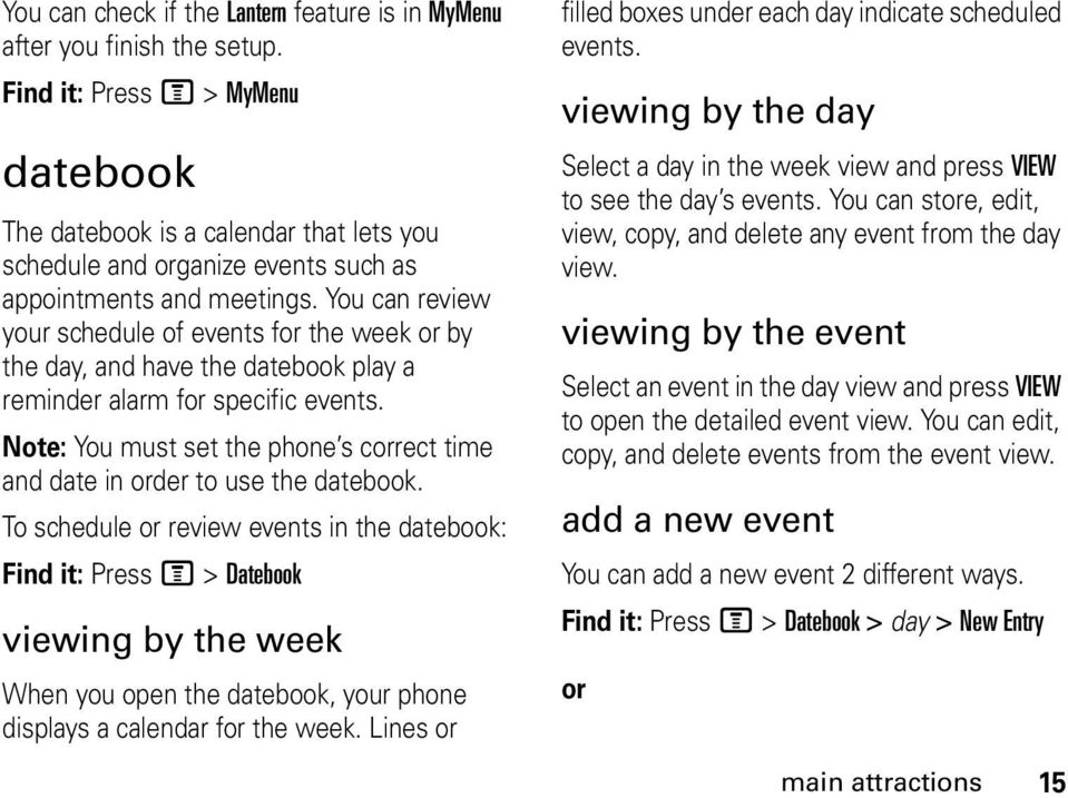 You can review your schedule of events for the week or by the day, and have the datebook play a reminder alarm for specific events.