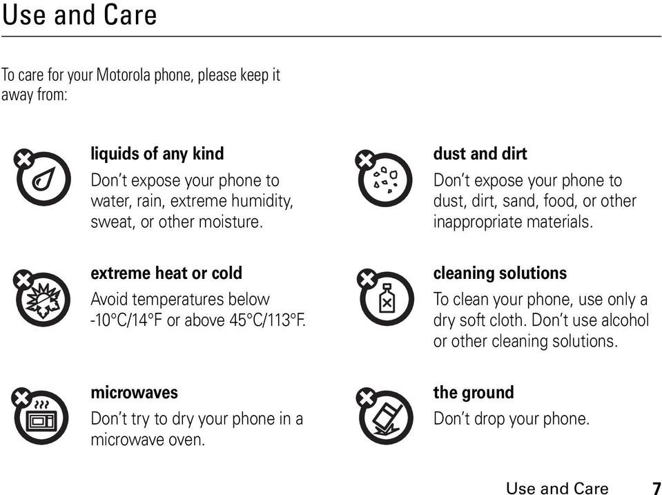 extreme heat or cold Avoid temperatures below -10 C/14 F or above 45 C/113 F. cleaning solutions To clean your phone, use only a dry soft cloth.