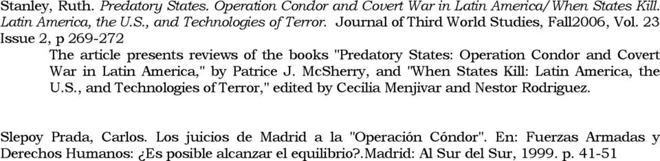 "23 Issue 2, p 269-272 The article presents reviews of the books ""Predatory States: Operation Condor and Covert War in Latin America,"" by Patrice J."