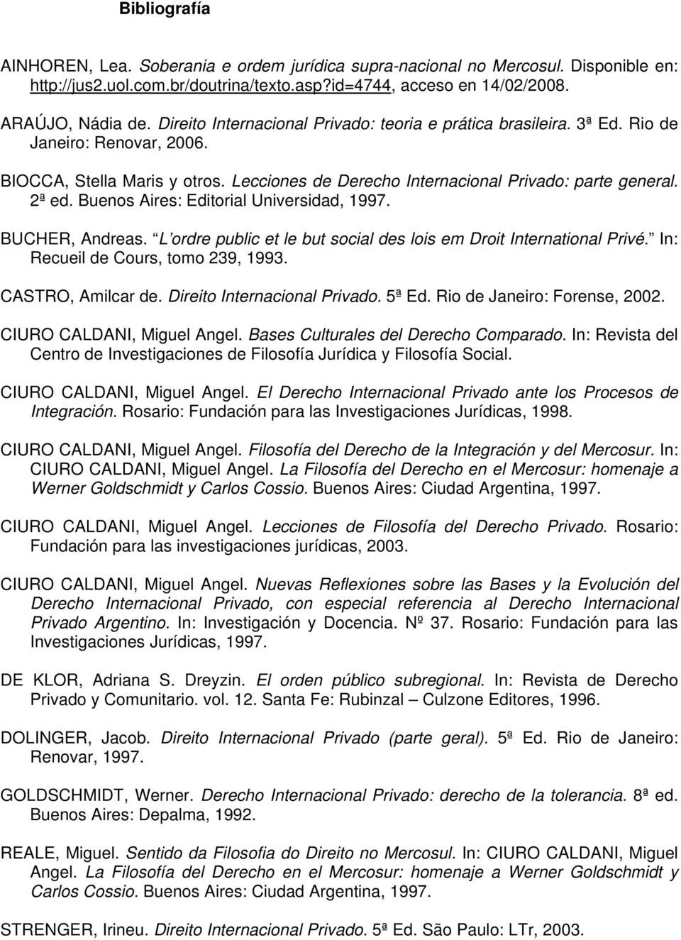 Buenos Aires: Editorial Universidad, 1997. BUCHER, Andreas. L ordre public et le but social des lois em Droit International Privé. In: Recueil de Cours, tomo 239, 1993. CASTRO, Amilcar de.