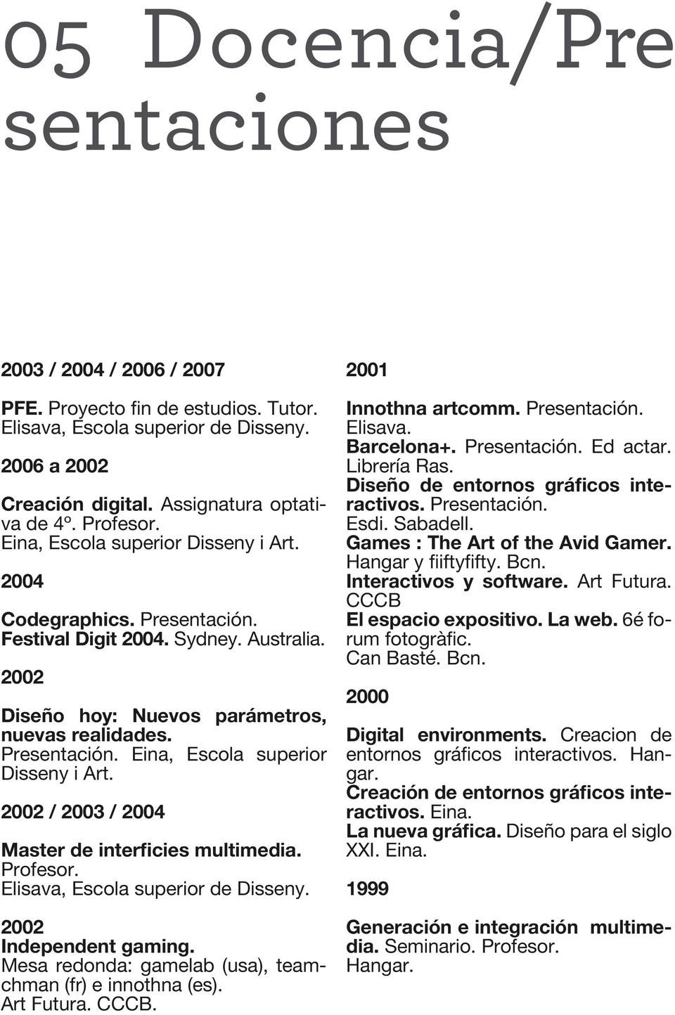 2002 / 2003 / 2004 Master de interficies multimedia. Profesor. Elisava, Escola superior de Disseny. 2002 Independent gaming. Mesa redonda: gamelab (usa), teamchman (fr) e innothna (es). Art Futura.