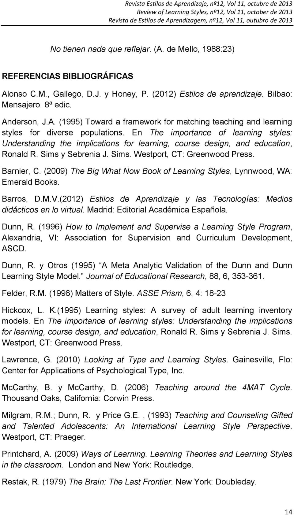 (2009) The Big What Now Book of Learning Styles, Lynnwood, WA: Emerald Books. Barros, D.M.V.(2012) Estilos de Aprendizaje y las Tecnologías: Medios didácticos en lo virtual.