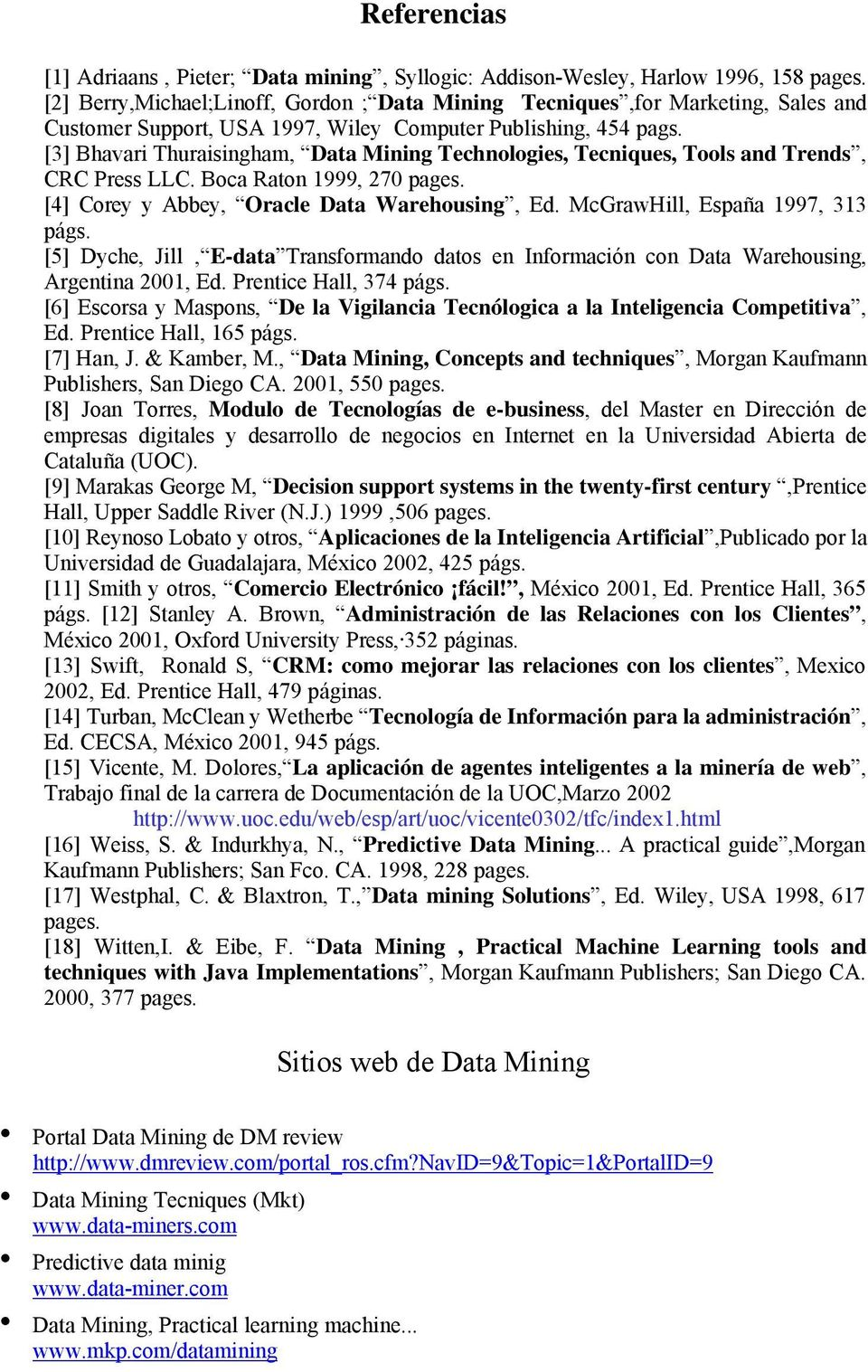 [3] Bhavari Thuraisingham, Data Mining Technologies, Tecniques, Tools and Trends, CRC Press LLC. Boca Raton 1999, 270 pages. [4] Corey y Abbey, Oracle Data Warehousing, Ed.