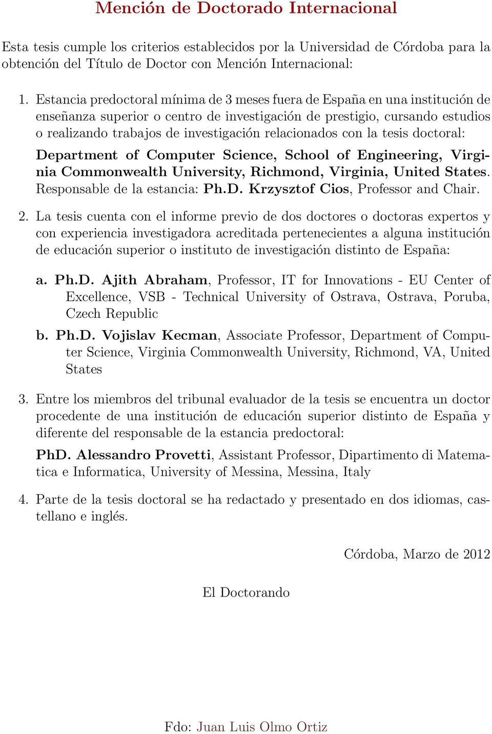 relacionados con la tesis doctoral: Department of Computer Science, School of Engineering, Virginia Commonwealth University, Richmond, Virginia, United States. Responsable de la estancia: Ph.D. Krzysztof Cios, Professor and Chair.