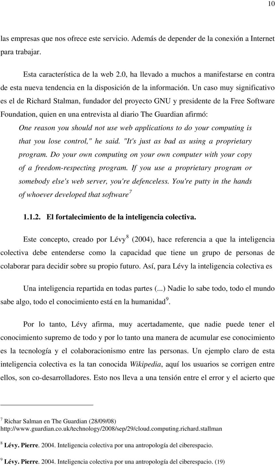 Un caso muy significativo es el de Richard Stalman, fundador del proyecto GNU y presidente de la Free Software Foundation, quien en una entrevista al diario The Guardian afirmó: One reason you should