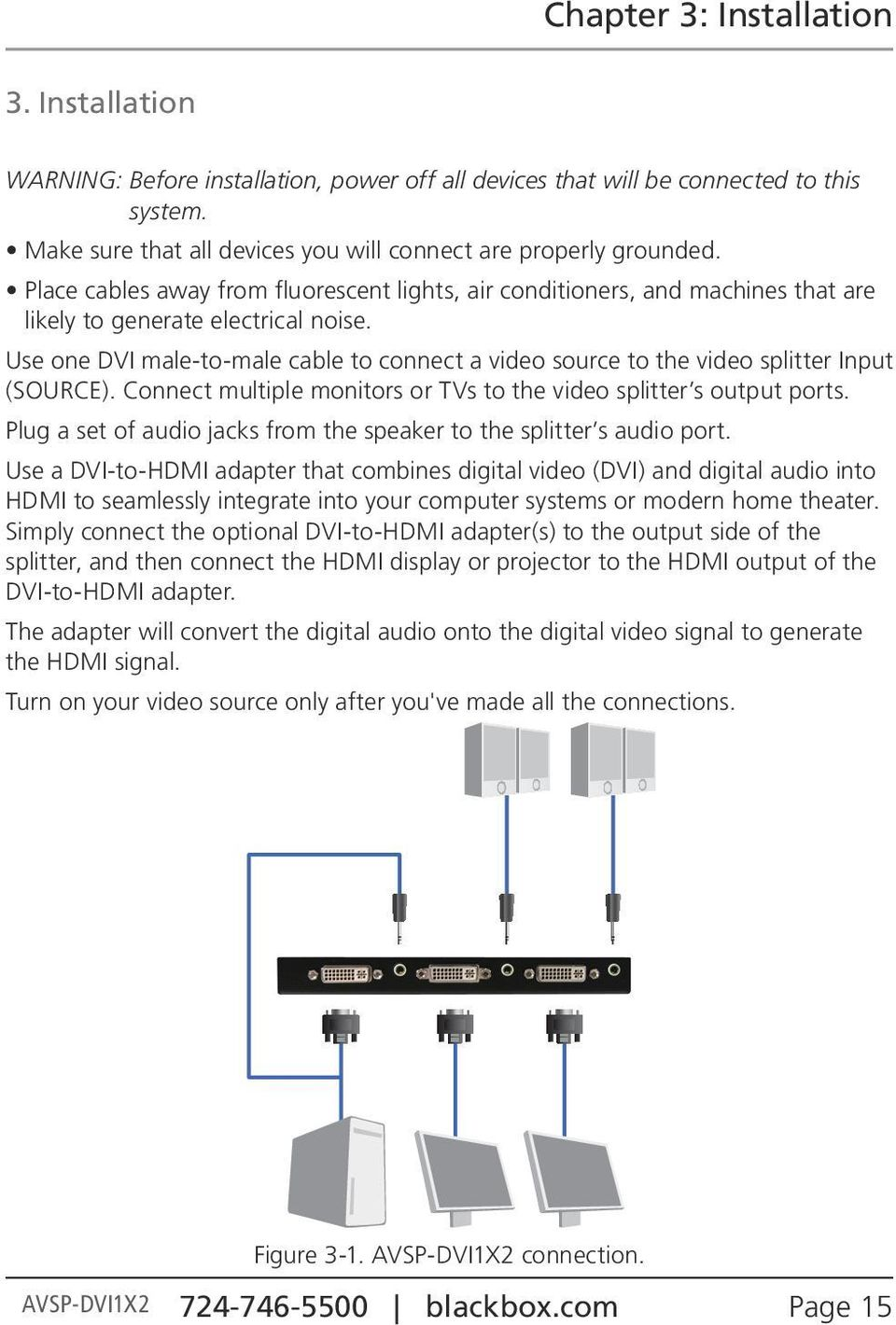 Use one DVI male-to-male cable to connect a video source to the video splitter Input (SOURCE). Connect multiple monitors or TVs to the video splitter s output ports.
