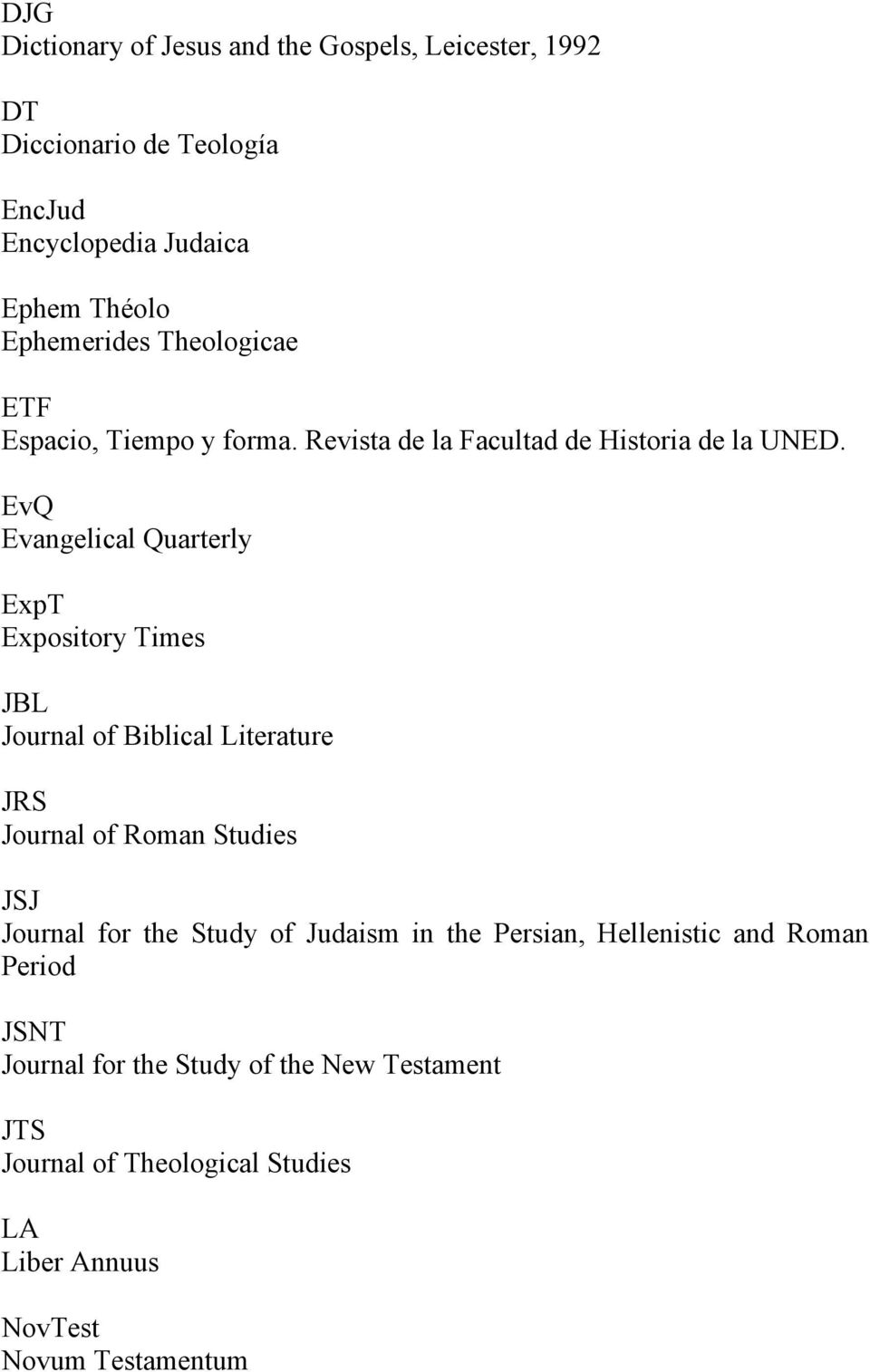 EvQ Evangelical Quarterly ExpT Expository Times JBL Journal of Biblical Literature JRS Journal of Roman Studies JSJ Journal for the