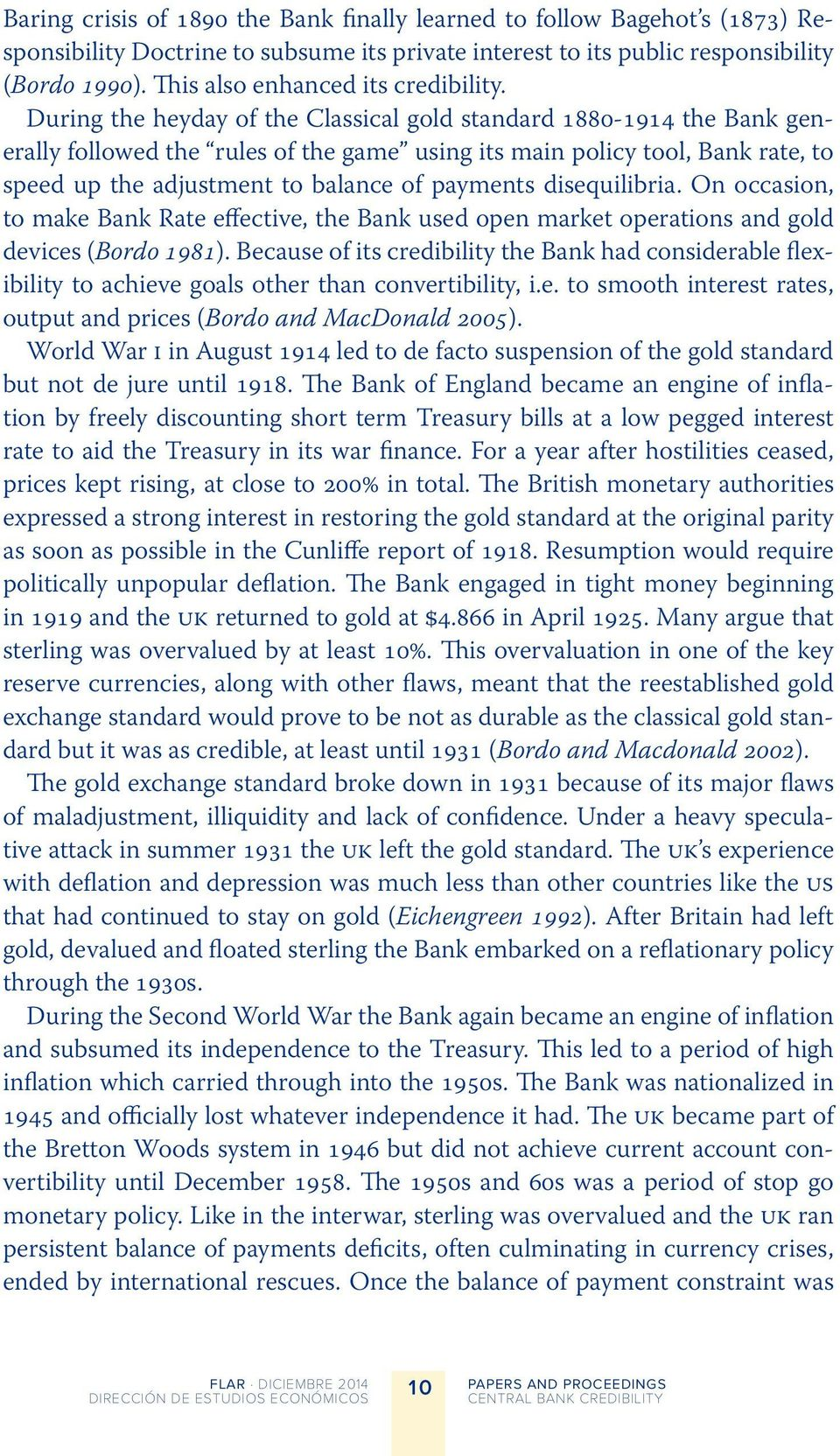 During the heyday of the Classical gold standard 188-1914 the Bank generally followed the rules of the game using its main policy tool, Bank rate, to speed up the adjustment to balance of payments