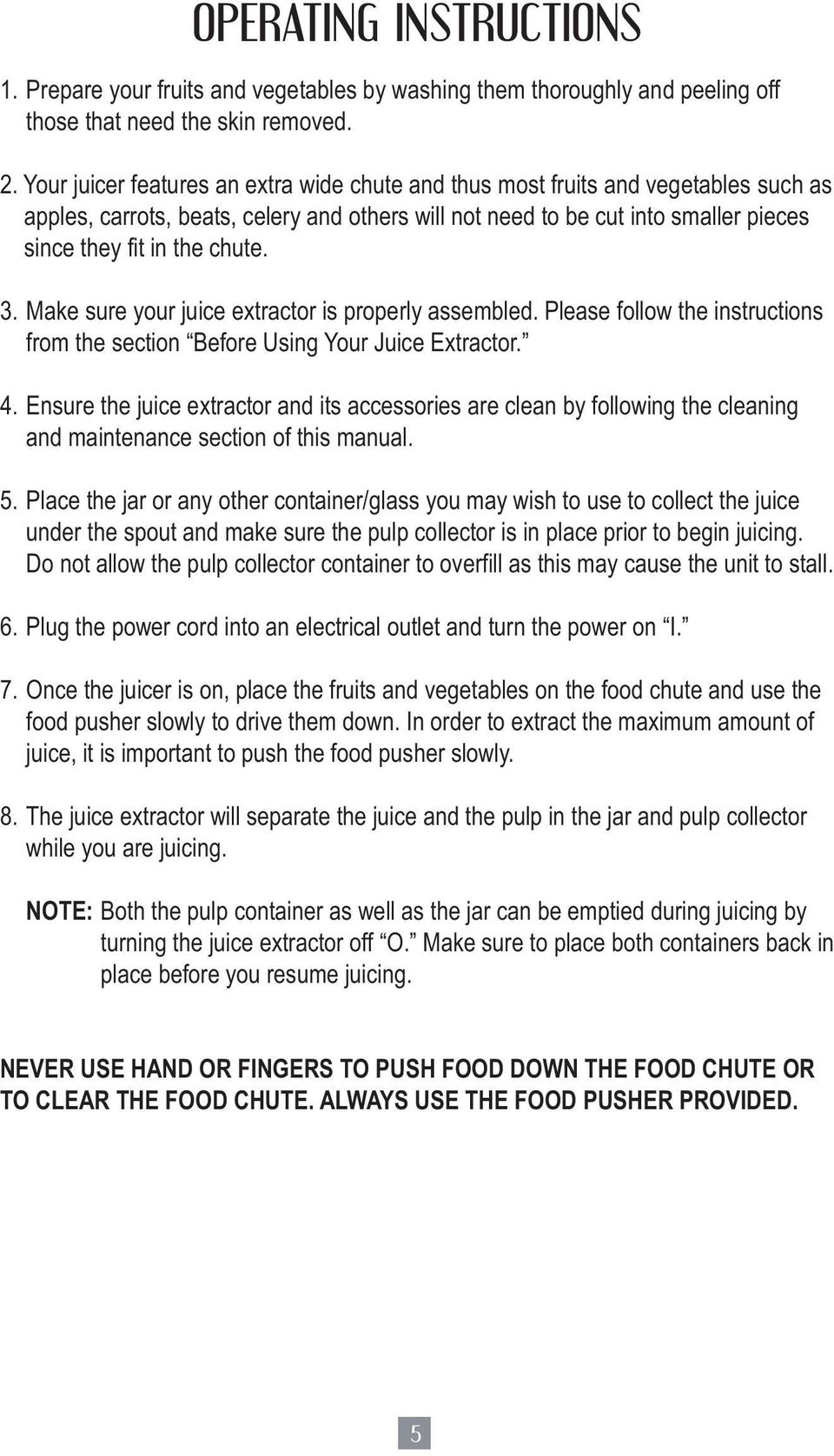 3. Make sure your juice extractor is properly assembled. Please follow the instructions from the section Before Using Your Juice Extractor. 4.