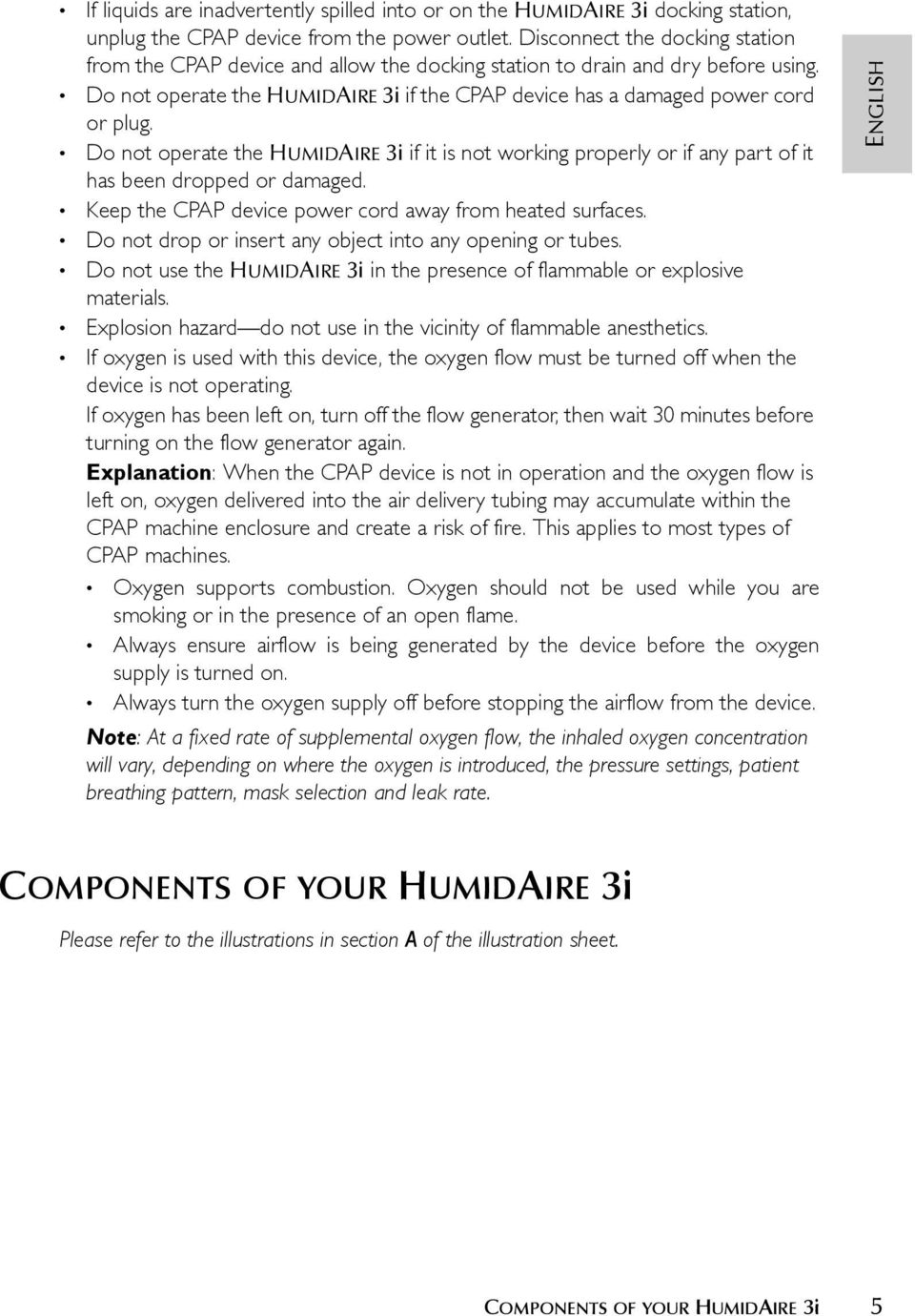 Do not operate the HUMIDAIRE 3i if it is not working properly or if any part of it has been dropped or damaged. Keep the CPAP device power cord away from heated surfaces.