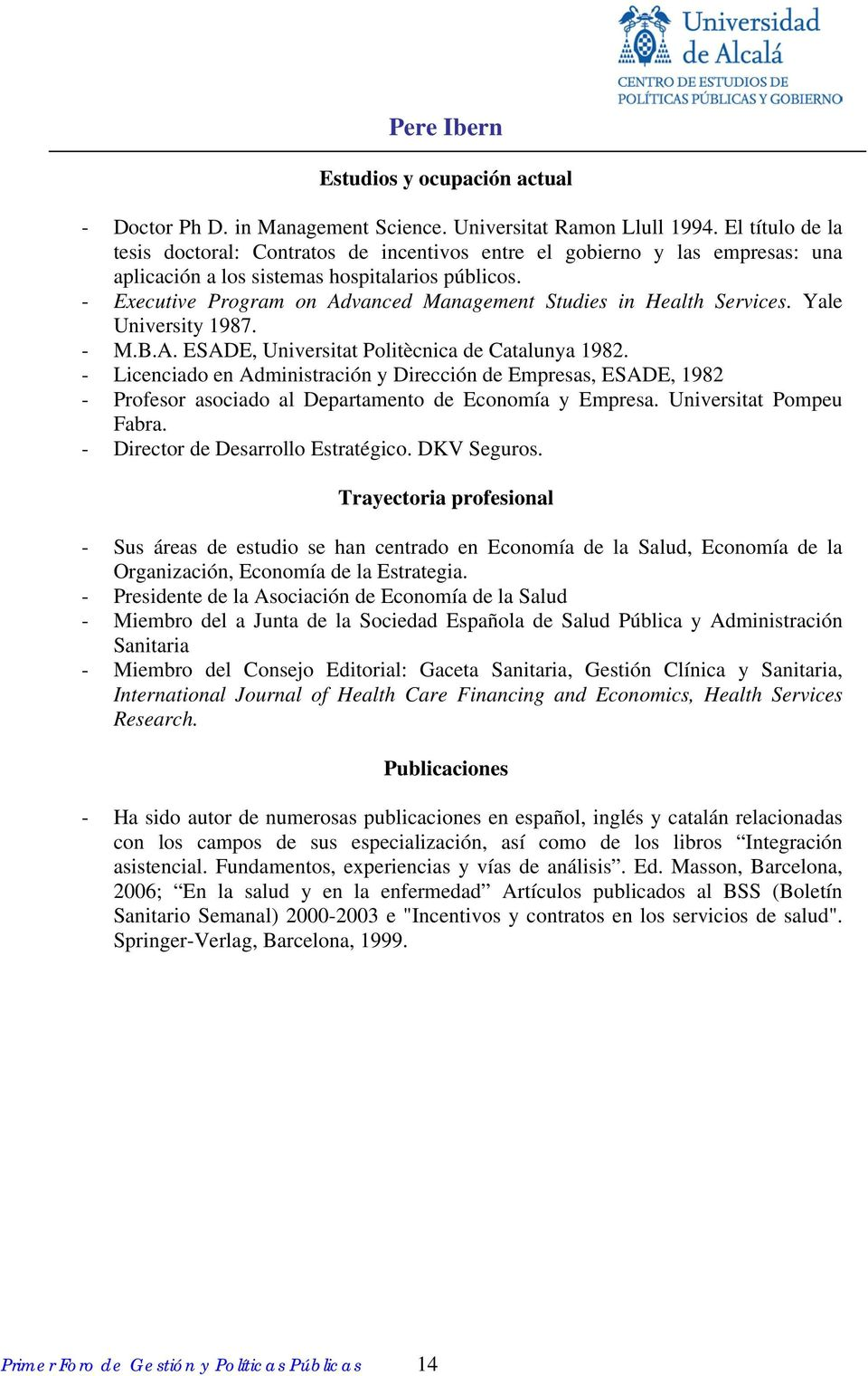- Executive Program on Advanced Management Studies in Health Services. Yale University 1987. - M.B.A. ESADE, Universitat Politècnica de Catalunya 1982.