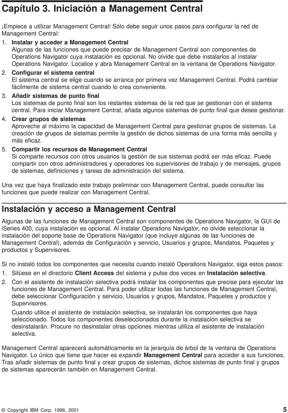 No olide que debe instalarlos al instalar Operations Naigator. Localice y abra Management Central en la entana de Operations Naigator. 2.