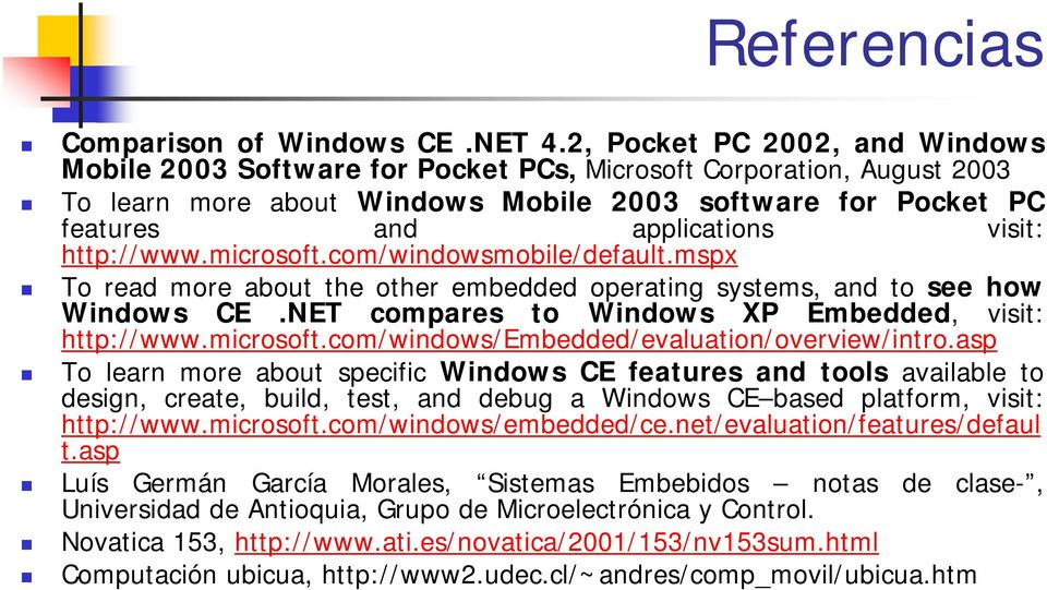 http://www.microsoft.com/windowsmobile/default.mspx To read more about the other embedded operating systems, and to see how Windows CE.NET compares to Windows XP Embedded, visit: http://www.microsoft.com/windows/embedded/evaluation/overview/intro.