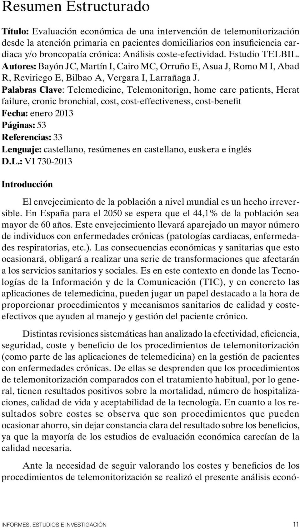 Palabras Clave: Telemedicine, Telemonitorign, home care patients, Herat failure, cronic bronchial, cost, cost-effectiveness, cost-benefit Fecha: enero 2013 Páginas: 53 Referencias: 33 Lenguaje:
