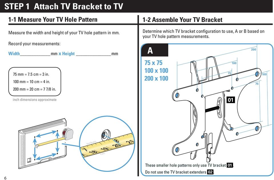 inch dimensions approximate 1-2 Assemble Your TV Bracket Determine which TV bracket configuration to use, A or B based on your TV hole