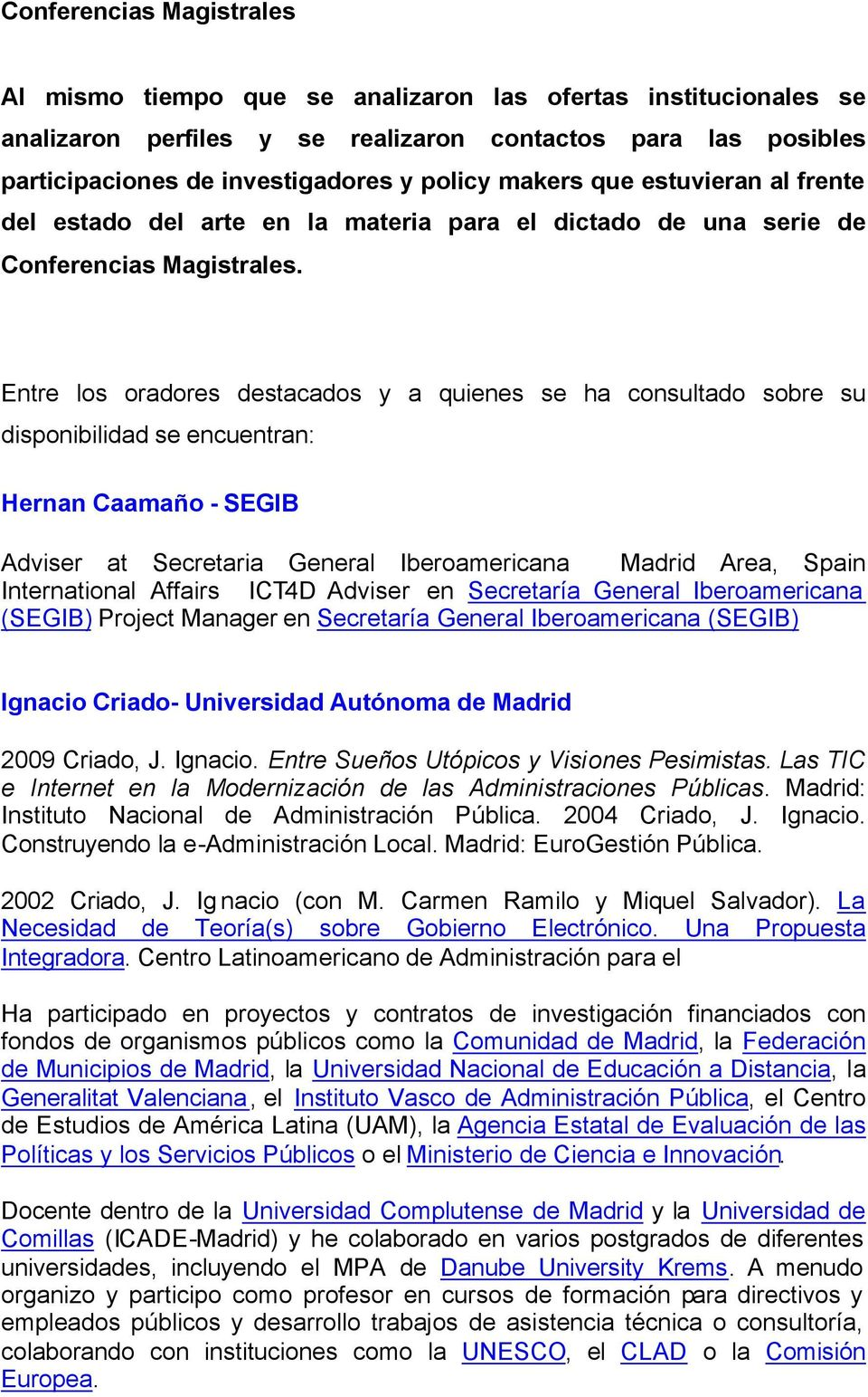 Entre los oradores destacados y a quienes se ha consultado sobre su disponibilidad se encuentran: Hernan Caamaño - SEGIB Adviser at Secretaria General Iberoamericana Madrid Area, Spain International