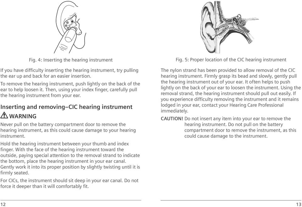 Inserting and removing CIC hearing instrument WARNING Never pull on the battery compartment door to remove the hearing instrument, as this could cause damage to your hearing instrument.