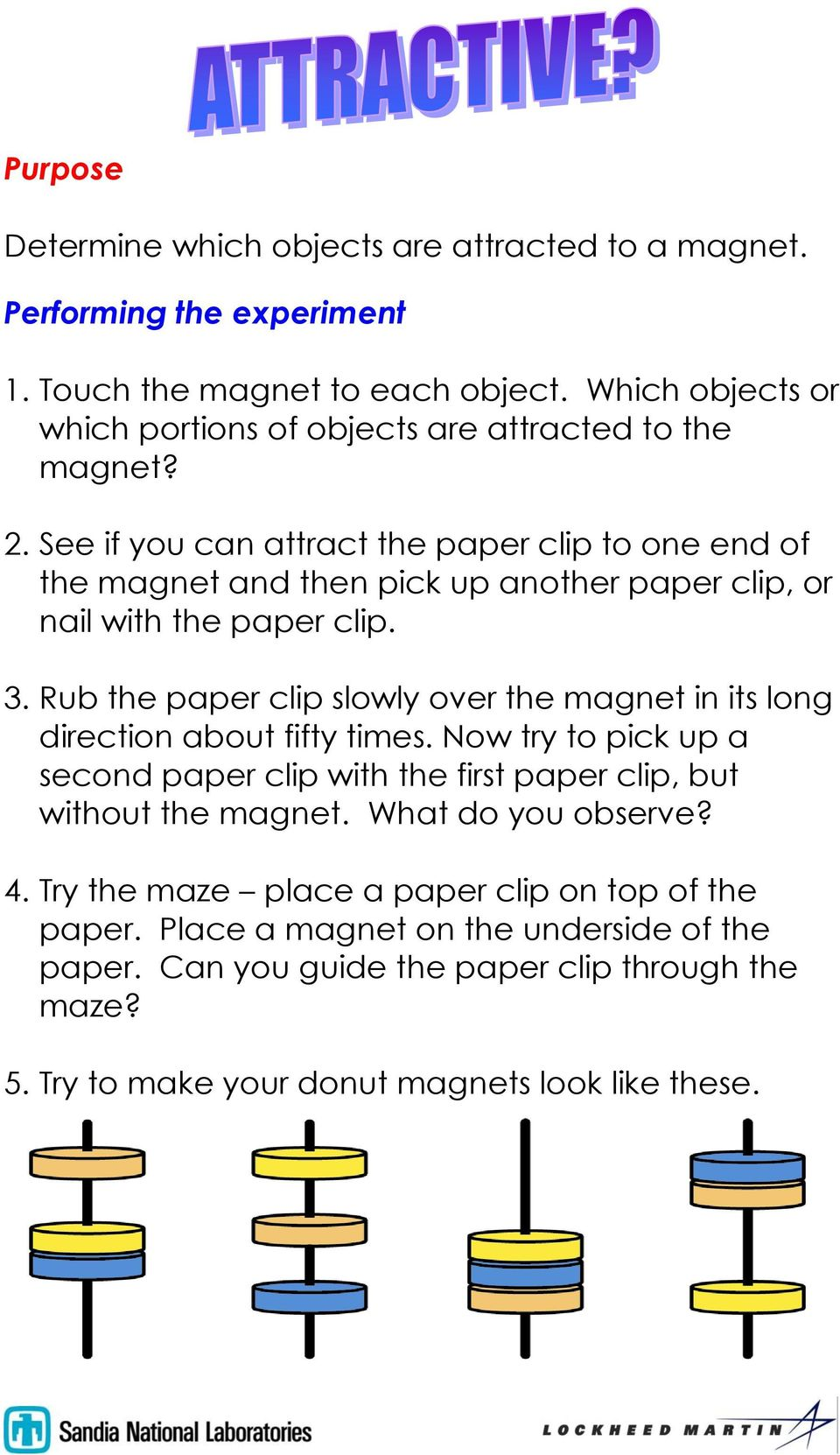 See if you can attract the paper clip to one end of the magnet and then pick up another paper clip, or nail with the paper clip. 3.