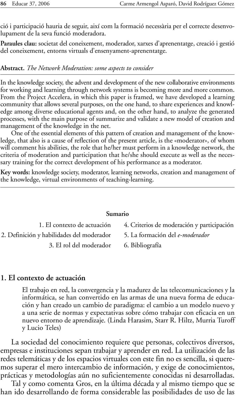 The Network Moderation: some aspects to consider In the knowledge society, the advent and development of the new collaborative environments for working and learning through network systems is