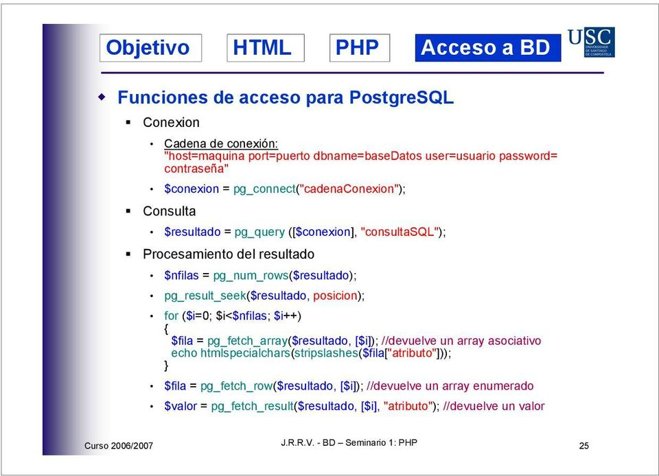 pg_result_seek($resultado, posicion); for ($i=0; $i<$nfilas; $i) $fila = pg_fetch_array($resultado, [$i]); //devuelve un array asociativo echo
