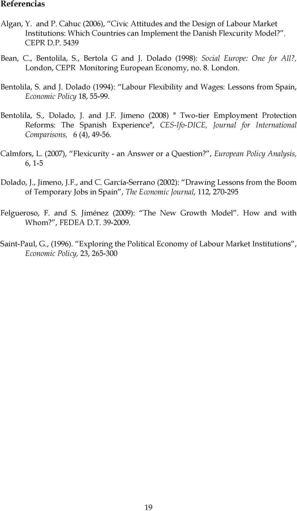 "Bentolila, S., Dolado, J. and J.F. Jimeno (2008) "" Two-tier Employment Protection Reforms: The Spanish Experience"", CES-Ifo-DICE, Journal for International Comparisons, 6 (4), 49-56. Calmfors, L."