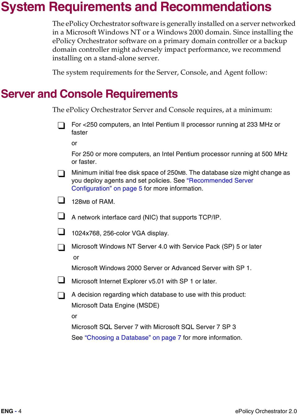 The system requirements for the Server, Console, and Agent follow: Server and Console Requirements The epolicy Orchestrator Server and Console requires, at a minimum: For <250 computers, an Intel