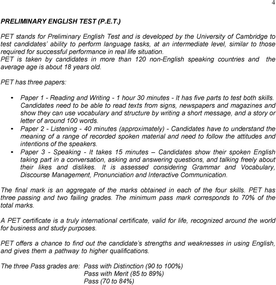 required for successful performance in real life situation. PET is taken by candidates in more than 120 non-english speaking countries and the average age is about 18 years old.