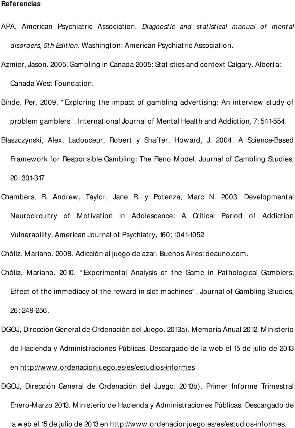 International Journal of Mental Health and Addiction, 7: 541-554. Blaszczynski, Alex, Ladouceur, Robert y Shaffer, Howard, J. 2004. A Science-Based Framework for Responsible Gambling: The Reno Model.